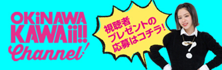 OKiNAWA KAWAii!!Channel! 視聴者プレゼントはコチラ!